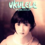 [Album] FAIRCHILD – Ukulele (Remastered 2019)[FLAC + MP3]